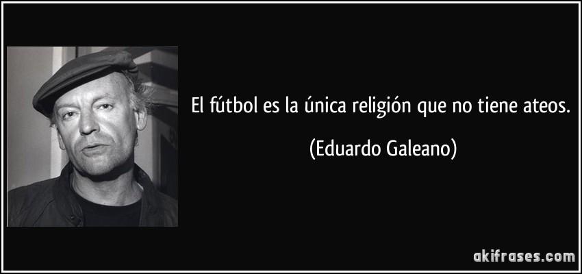 frase-el-futbol-es-la-unica-religion-que-no-tiene-ateos-eduardo-galeano-137080